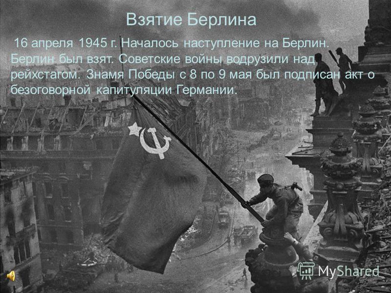 Взятие Берлина 16 апреля 1945 г. Началось наступление на Берлин. Берлин был взят. Советские войны водрузили над рейхстагом. Знамя Победы с 8 по 9 мая был подписан акт о безоговорочной капитуляции Германии.