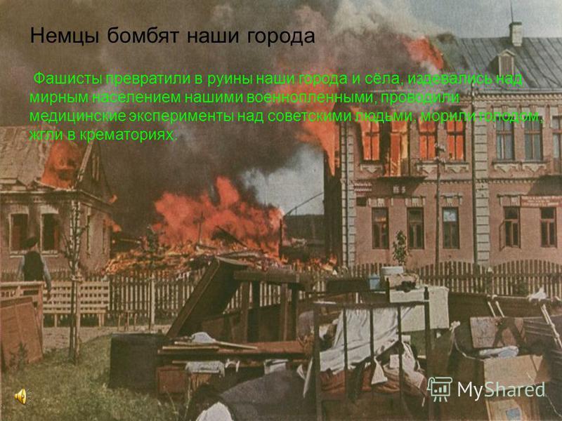 Немцы бомбят наши города Фашисты превратили в руины наши города и сёла, издевались над мирным населением нашими военнопленными, проводили медицинские эксперименты над советскими людьми, морили голодом, жгли в крематориях.