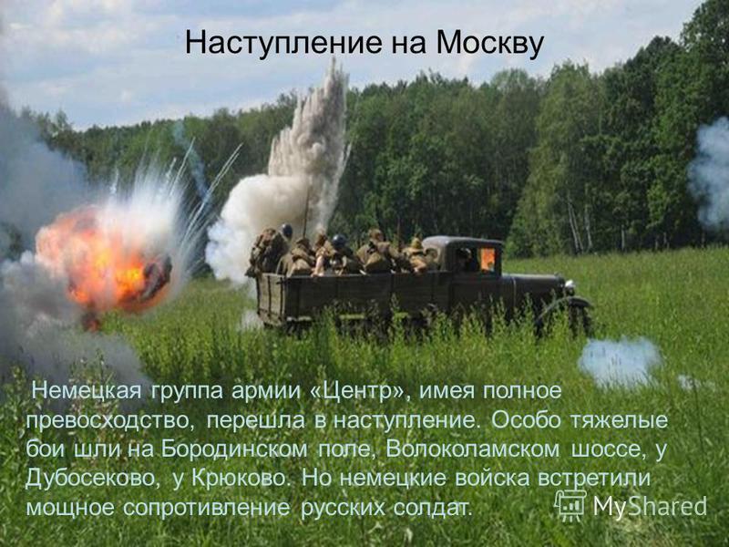 Наступление на Москву Немецкая группа армии «Центр», имея полное превосходство, перешла в наступление. Особо тяжелые бои шли на Бородинском поле, Волоколамском шоссе, у Дубосеково, у Крюково. Но немецкие войска встретили мощное сопротивление русских