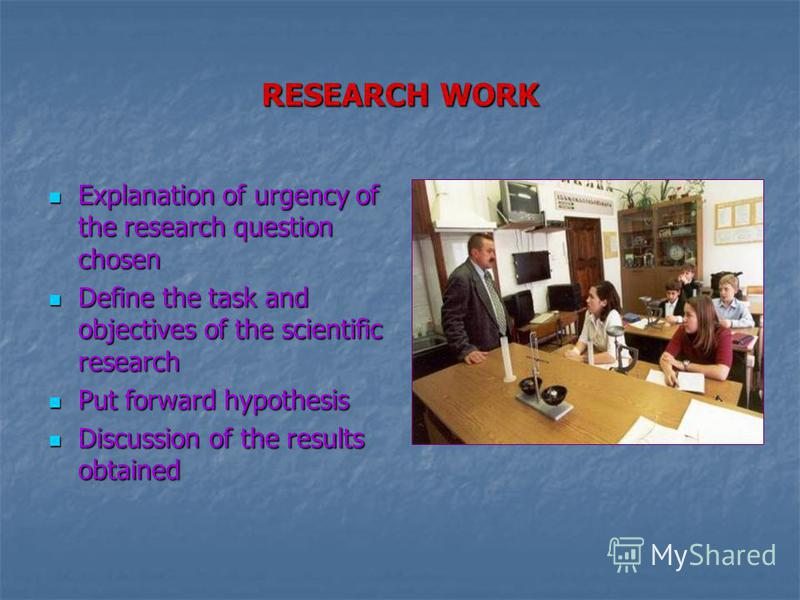 RESEARCH WORK Explanation of urgency of the research question chosen Define the task and objectives of the scientific research Put forward hypothesis Discussion of the results obtained