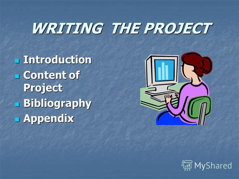 WRITING THE PROJECT Introduction Content of Project Bibliography Appendix