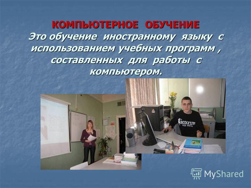 КОМПЬЮТЕРНОЕ ОБУЧЕНИЕ Это обучение иностранному языку с использованием учебных программ, составленных для работы с компьютером.