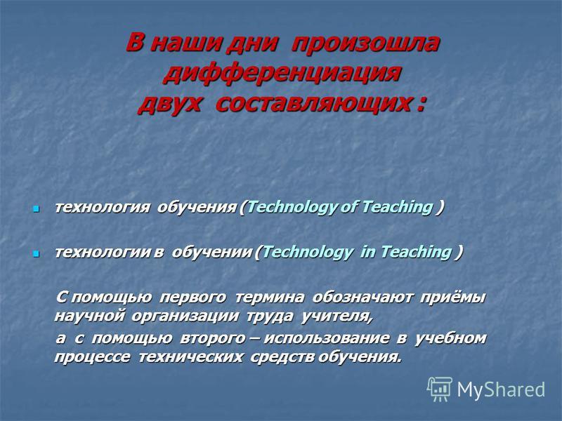 В наши дни произошла дифференциация двух составляющих : В наши дни произошла дифференциация двух составляющих : технология обучения (Technology of Teaching ) технология обучения (Technology of Teaching ) технологии в обучении (Technology in Teaching