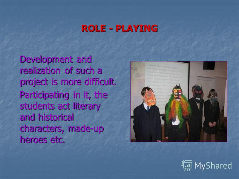 ROLE - PLAYING Development and realization of such a project is more difficult. Development and realization of such a project is more difficult. Participating in it, the students act literary and historical characters, made-up heroes etc. Participati