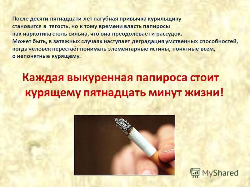 После десяти-пятнадцати лет пагубная привычка курильщику становится в тягость, но к тому времени власть папиросы как наркотика столь сильна, что она преодолевает и рассудок. Может быть, в затяжных случаях наступает деградация умственных способностей,