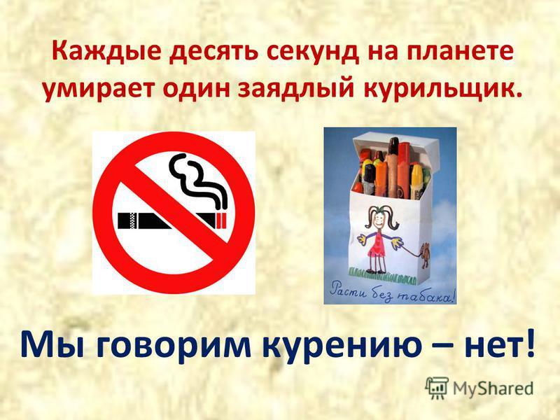 Каждые десять секунд на планете умирает один заядлый курильщик. Мы говорим курению – нет!