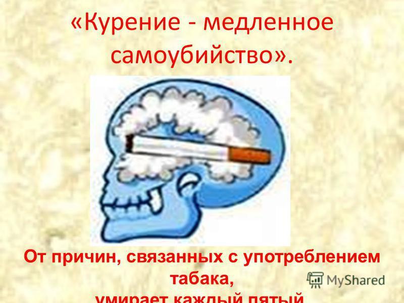 «Курение - медленное самоубийство». От причин, связанных с употреблением табака, умирает каждый пятый.