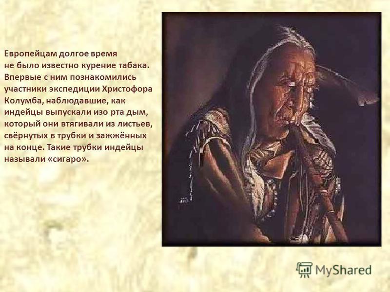 Европейцам долгое время не было известно курение табака. Впервые с ним познакомились участники экспедиции Христофора Колумба, наблюдавшие, как индейцы выпускали изо рта дым, который они втягивали из листьев, свёрнутых в трубки и зажжённых на конце. Т