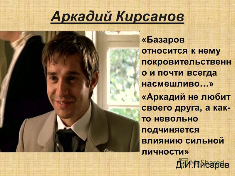 Аркадий Кирсанов «Базаров относится к нему покровительствен о и почти всегда насмешливо…» «Аркадий не любит своего друга, а как- то невольно подчиняется влиянию сильной личности» Д.И.Писарев
