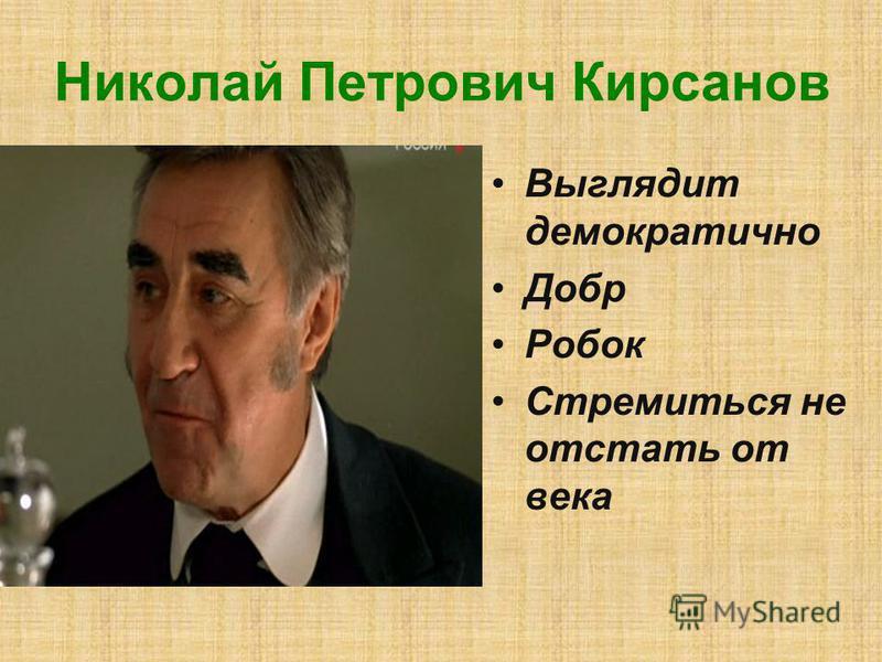 Николай Петрович Кирсанов Выглядит демократично Добр Робок Стремиться не отстать от века