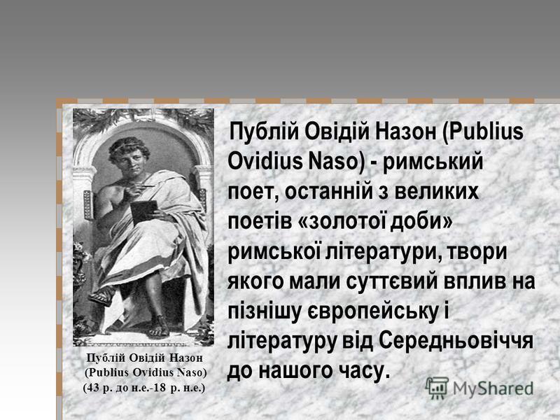 Публій Овідій Назон (Publius Ovidius Naso) - римський поет, останній з великих поетів «золотої доби» римської літератури, твори якого мали суттєвий вплив на пізнішу європейську і літературу від Середньовіччя до нашого часу. Публій Овідій Назон (Publi