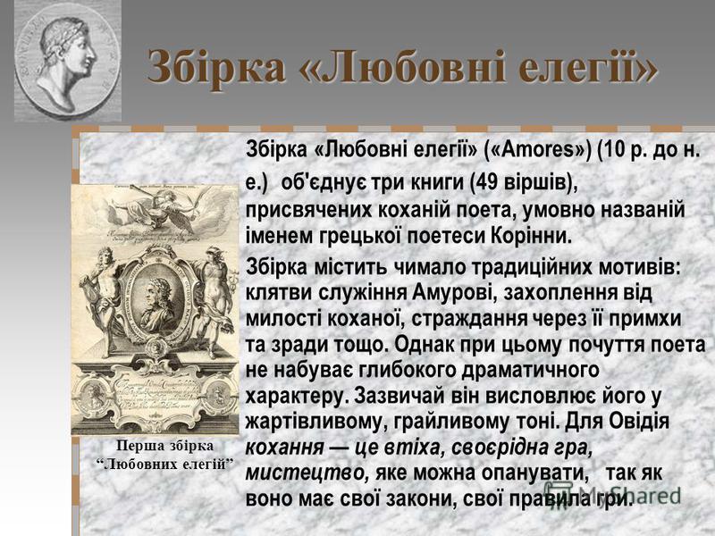 Збірка «Любовні елегії» («Amores») (10 р. до н. е.) об'єднує три книги (49 віршів), присвячених коханій поета, умовно названій іменем грецької поетеси Корінни. Збірка містить чимало традиційних мотивів: клятви служіння Амурові, захоплення від милості