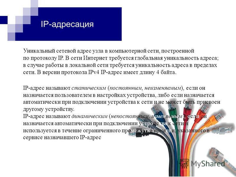 Уникальный сетевой адрес узла в компьютерной сети, построенной по протоколу IP. В сети Интернет требуется глобальная уникальность адреса; в случае работы в локальной сети требуется уникальность адреса в пределах сети. В версии протокола IPv4 IP-адрес