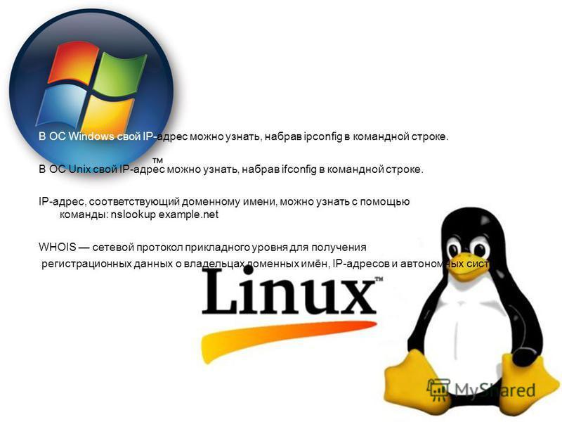 В ОС Windows свой IP-адрес можно узнать, набрав ipconfig в командной строке. В ОС Unix свой IP-адрес можно узнать, набрав ifconfig в командной строке. IP-адрес, соответствующий доменному имени, можно узнать с помощью команды: nslookup example.net WHO