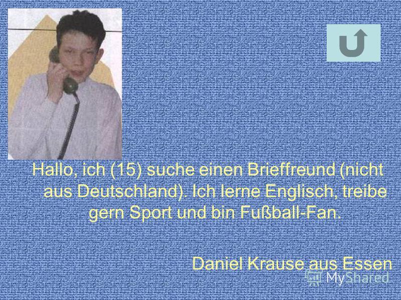 Hallo, ich (15) suche einen Brieffreund (nicht aus Deutschland). Ich lerne Englisch, treibe gern Sport und bin Fußball-Fan. Daniel Krause aus Essen