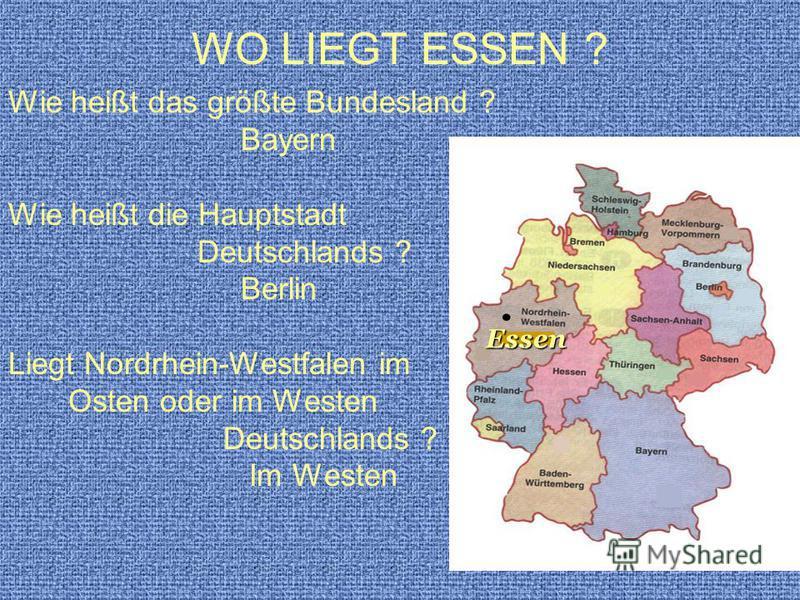 WO LIEGT ESSEN ? Wie heißt das größte Bundesland ? Bayern Wie heißt die Hauptstadt Deutschlands ? Berlin Liegt Nordrhein-Westfalen im Osten oder im Westen Deutschlands ? Im Westen Essen