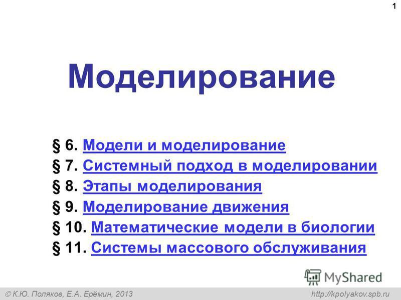 К.Ю. Поляков, Е.А. Ерёмин, 2013 http://kpolyakov.spb.ru 1 Моделирование § 6. Модели и моделирование Модели и моделирование § 7. Системный подход в моделировании Системный подход в моделировании § 8. Этапы моделирования Этапы моделирования § 9. Модели