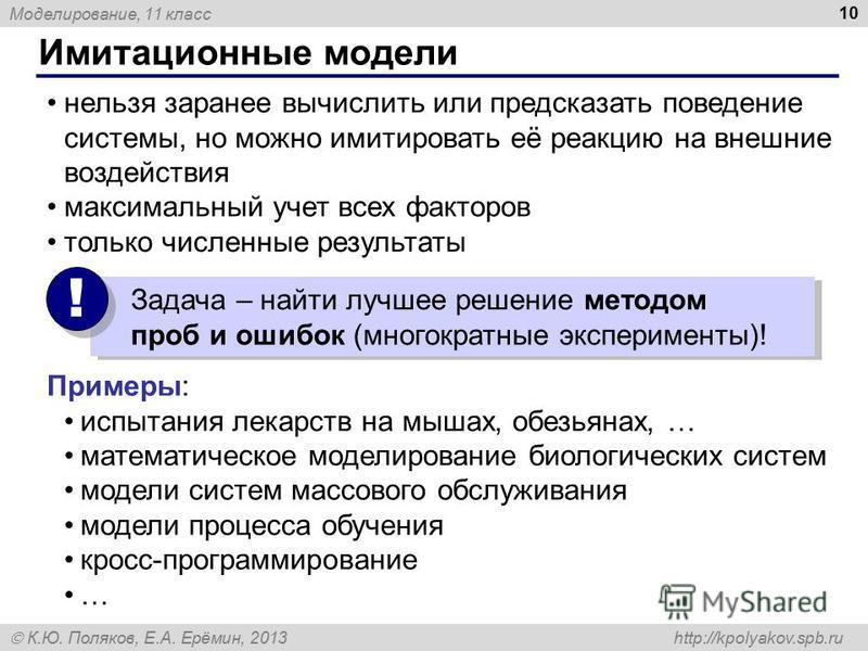 Моделирование, 11 класс К.Ю. Поляков, Е.А. Ерёмин, 2013 http://kpolyakov.spb.ru Имитационные модели 10 нельзя заранее вычислить или предсказать поведение системы, но можно имитировать её реакцию на внешние воздействия максимальный учет всех факторов