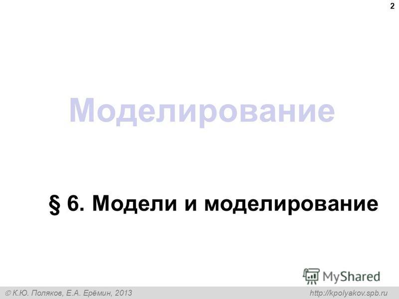 К.Ю. Поляков, Е.А. Ерёмин, 2013 http://kpolyakov.spb.ru Моделирование § 6. Модели и моделирование 2