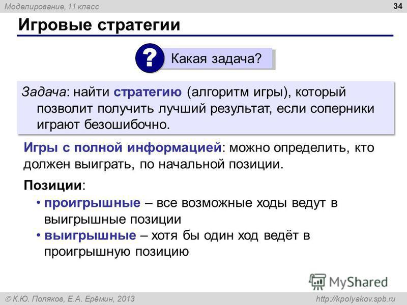 Моделирование, 11 класс К.Ю. Поляков, Е.А. Ерёмин, 2013 http://kpolyakov.spb.ru Игровые стратегии 34 Задача: найти стратегию (алгоритм игры), который позволит получить лучший результат, если соперники играют безошибочно. Игры с полной информацией: мо