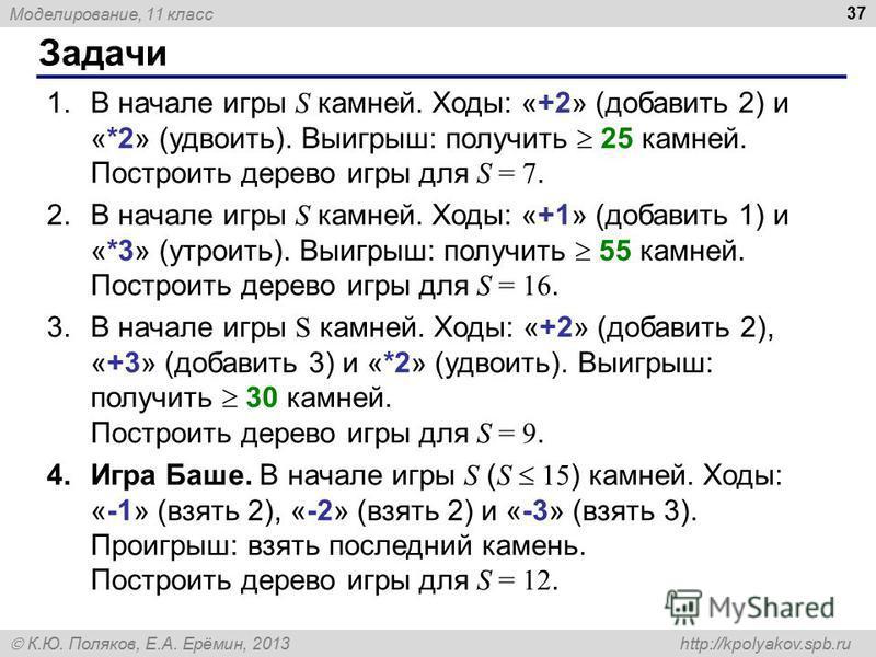 Моделирование, 11 класс К.Ю. Поляков, Е.А. Ерёмин, 2013 http://kpolyakov.spb.ru Задачи 37 1. В начале игры S камней. Ходы: «+2» (добавить 2) и «*2» (удвоить). Выигрыш: получить 25 камней. Построить дерево игры для S = 7. 2. В начале игры S камней. Хо