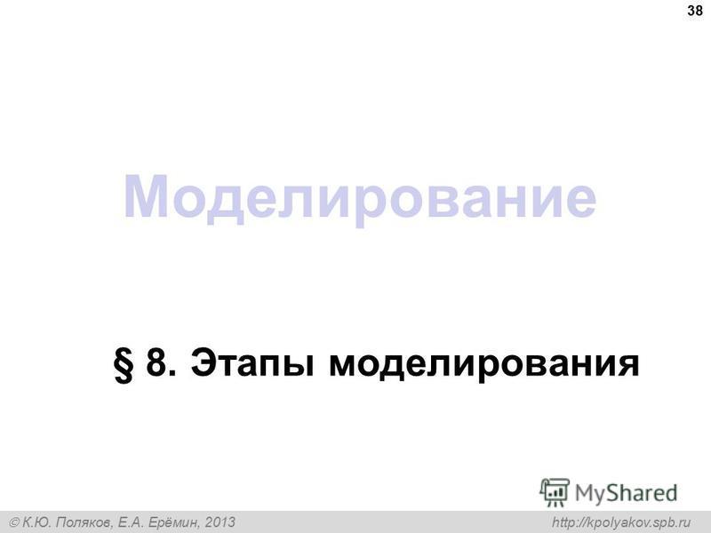 К.Ю. Поляков, Е.А. Ерёмин, 2013 http://kpolyakov.spb.ru Моделирование § 8. Этапы моделирования 38