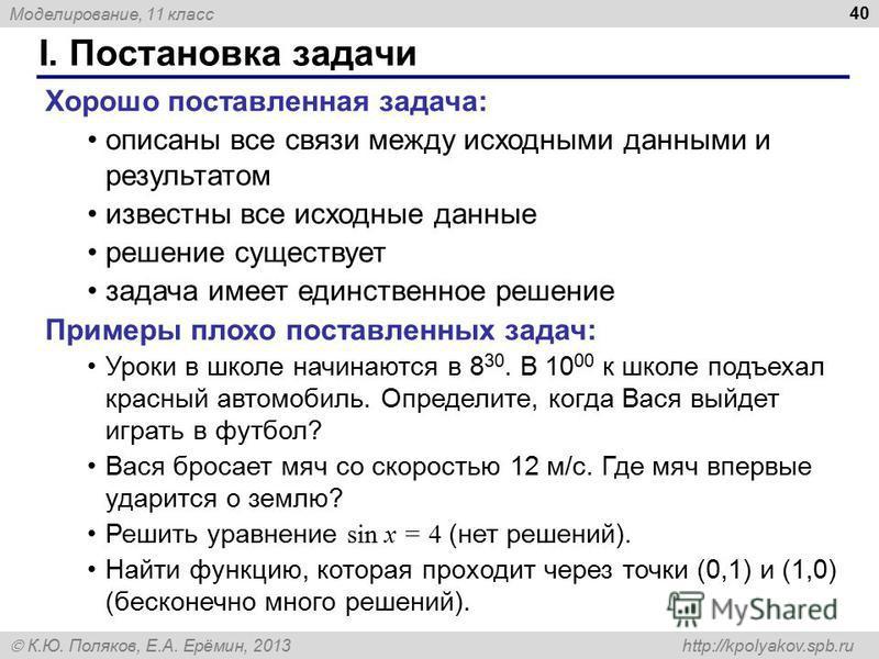 Моделирование, 11 класс К.Ю. Поляков, Е.А. Ерёмин, 2013 http://kpolyakov.spb.ru I. Постановка задачи 40 Хорошо поставленная задача: описаны все связи между исходными данными и результатом известны все исходные данные решение существует задача имеет е