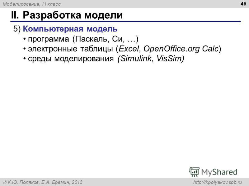 Моделирование, 11 класс К.Ю. Поляков, Е.А. Ерёмин, 2013 http://kpolyakov.spb.ru II. Разработка модели 46 5) Компьютерная модель программа (Паскаль, Си, …) электронные таблицы (Excel, OpenOffice.org Calc) среды моделирования (Simulink, VisSim)