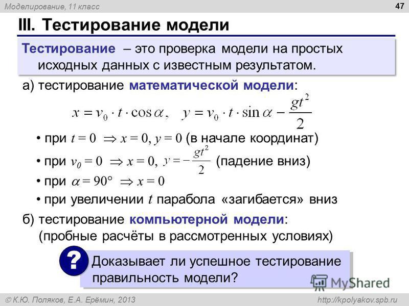 Моделирование, 11 класс К.Ю. Поляков, Е.А. Ерёмин, 2013 http://kpolyakov.spb.ru III. Тестирование модели 47 Тестирование – это проверка модели на простых исходных данных с известным результатом. а) тестирование математической модели: при t = 0 x = 0,