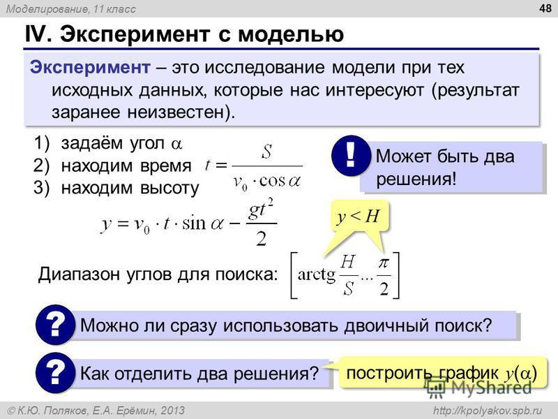 Моделирование, 11 класс К.Ю. Поляков, Е.А. Ерёмин, 2013 http://kpolyakov.spb.ru IV. Эксперимент с моделью 48 Эксперимент – это исследование модели при тех исходных данных, которые нас интересуют (результат заранее неизвестен). 1)задаём угол 2)находим