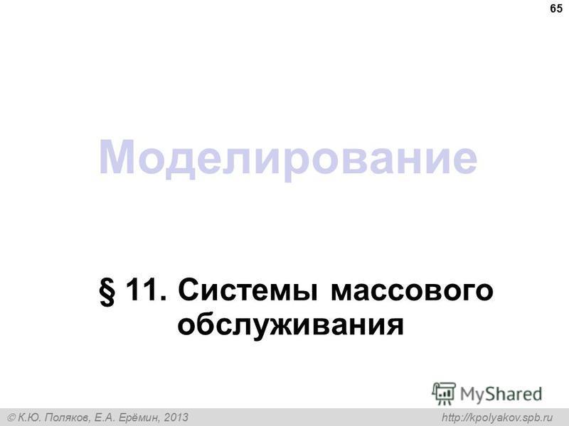 К.Ю. Поляков, Е.А. Ерёмин, 2013 http://kpolyakov.spb.ru Моделирование § 11. Системы массового обслуживания 65