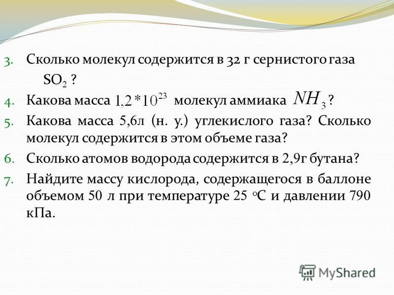 3. Сколько молекул содержится в 32 г сернистого газа SO 2 ? 4. Какова масса молекул аммиака ? 5. Какова масса 5,6 л (н. у.) углекислого газа? Сколько молекул содержится в этом объеме газа? 6. Сколько атомов водорода содержится в 2,9 г бутана? 7. Найд