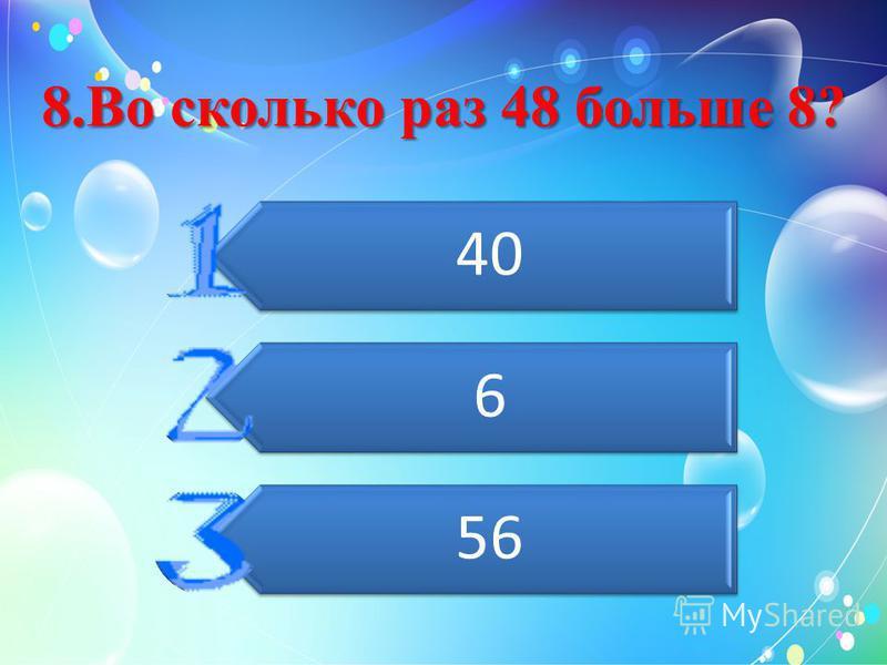 8. Во сколько раз 48 больше 8? 40 6 56