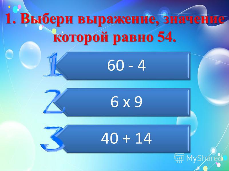 1. Выбери выражение, значение которой равно 54. 60 - 4 6 х 9 40 + 14