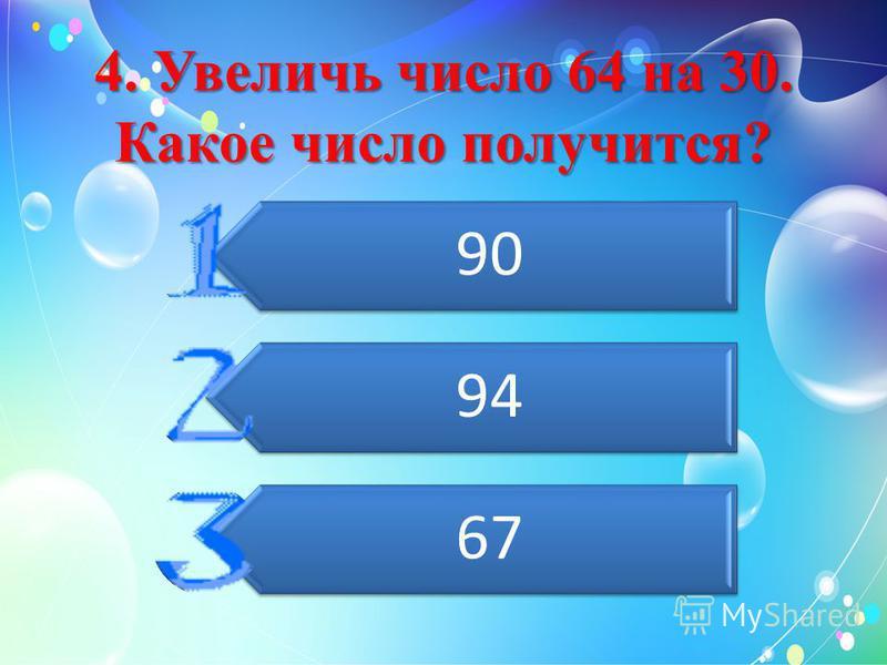 4. Увеличь число 64 на 30. Какое число получится? 90 94 67