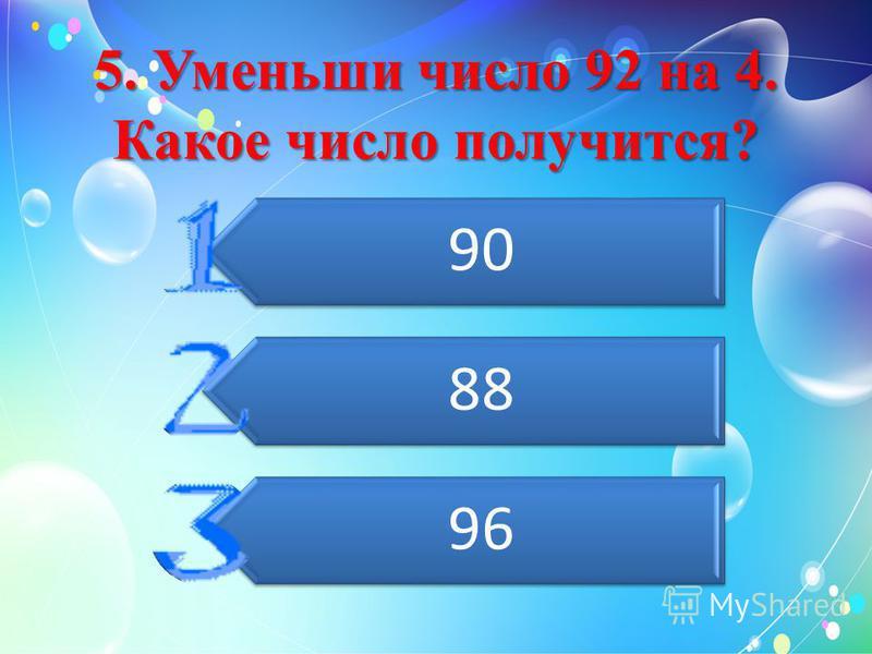 5. Уменьши число 92 на 4. Какое число получится? 90 88 96