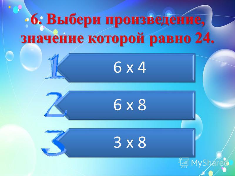 6. Выбери произведение, значение которой равно 24. 6 х 4 6 х 8 3 х 8