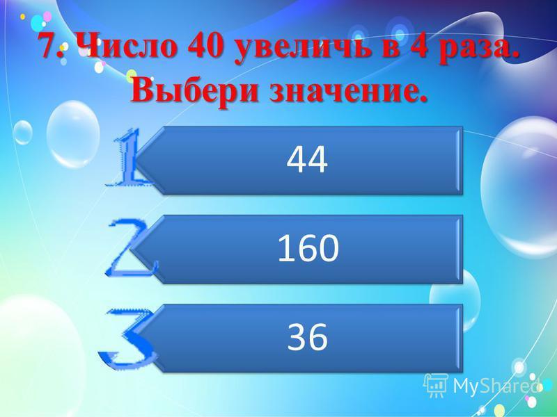 7. Число 40 увеличь в 4 раза. Выбери значение. 44 160 36