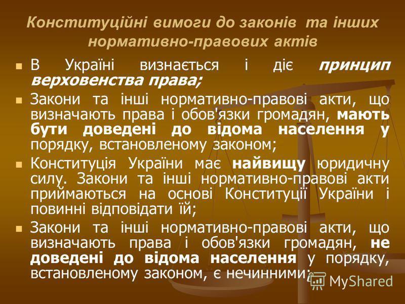 Конституційні вимоги до законів та інших нормативно-правових актів В Україні визнається і діє принцип верховенства права; Закони та інші нормативно-правові акти, що визначають права і обов'язки громадян, мають бути доведені до відома населення у поря