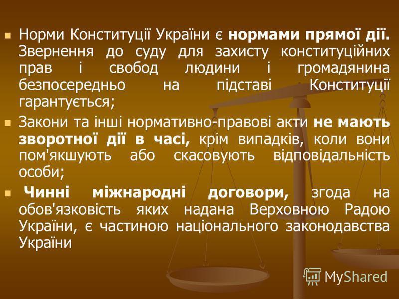 Норми Конституції України є нормами прямої дії. Звернення до суду для захисту конституційних прав і свобод людини і громадянина безпосередньо на підставі Конституції гарантується; Закони та інші нормативно-правові акти не мають зворотної дії в часі,