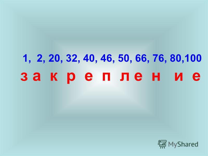 1, 2, 20, 32, 40, 46, 50, 66, 76, 80,100 з а к р е п л е н и е