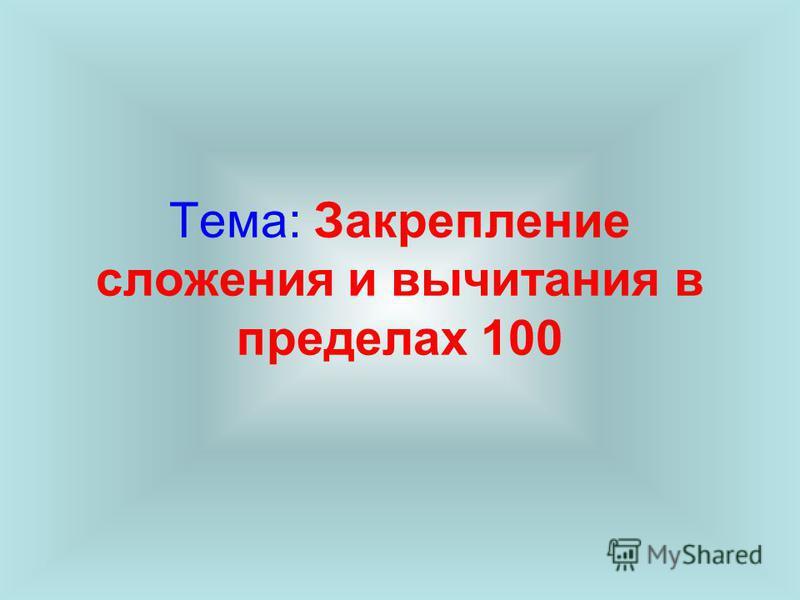 Тема: Закрепление сложения и вычитания в пределах 100
