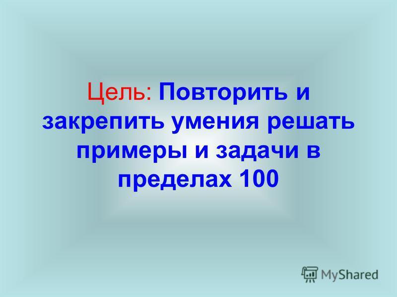 Цель: Повторить и закрепить умения решать примеры и задачи в пределах 100