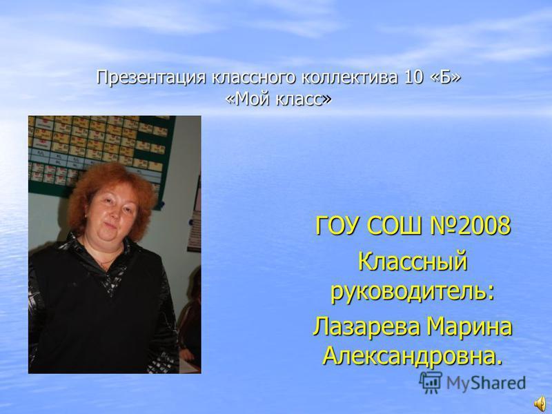 Презентация классного коллектива 10 «Б» «Мой класс» ГОУ СОШ 2008 Классный руководитель: Лазарева Марина Александровна.