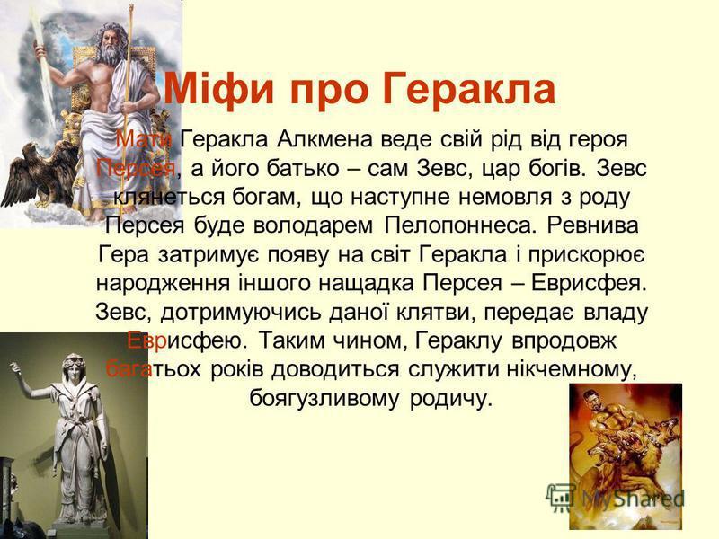 Міфи про Геракла Мати Геракла Алкмена веде свій рід від героя Персея, а його батько – сам Зевс, цар богів. Зевс клянеться богам, що наступне немовля з роду Персея буде володарем Пелопоннеса. Ревнива Гера затримує появу на світ Геракла і прискорює нар