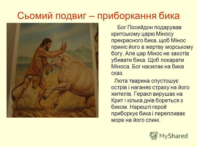 Сьомий подвиг – приборкання бика Бог Посейдон подарував критському царю Міносу прекрасного бика, щоб Мінос приніс його в жертву морському богу. Але цар Мінос не захотів убивати бика. Щоб покарати Міноса. Бог насилає на бика сказ. Люта тварина спустош