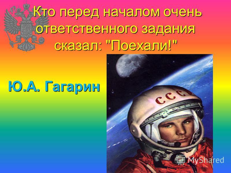 Кто перед началом очень ответственного задания сказал: Поехали! Кто перед началом очень ответственного задания сказал: Поехали! Ю.А. Гагарин