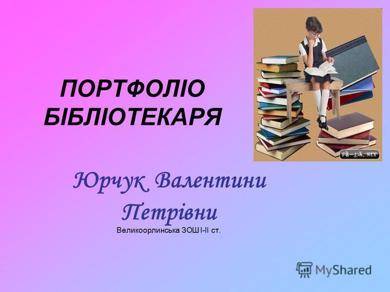 ПОРТФОЛІО БІБЛІОТЕКАРЯ Юрчук Валентини Петрівни Великоорлинська ЗОШ І-ІІ ст.