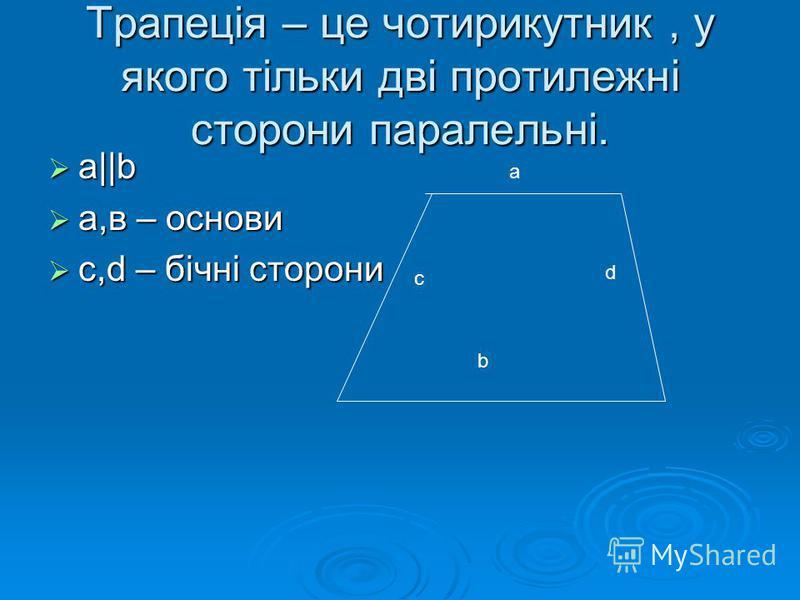 Трапеція – це чотирикутник, у якого тільки дві протилежні сторони паралельні. a||b a||b а,в – основи а,в – основи c,d – бічні сторони c,d – бічні сторони a b с d