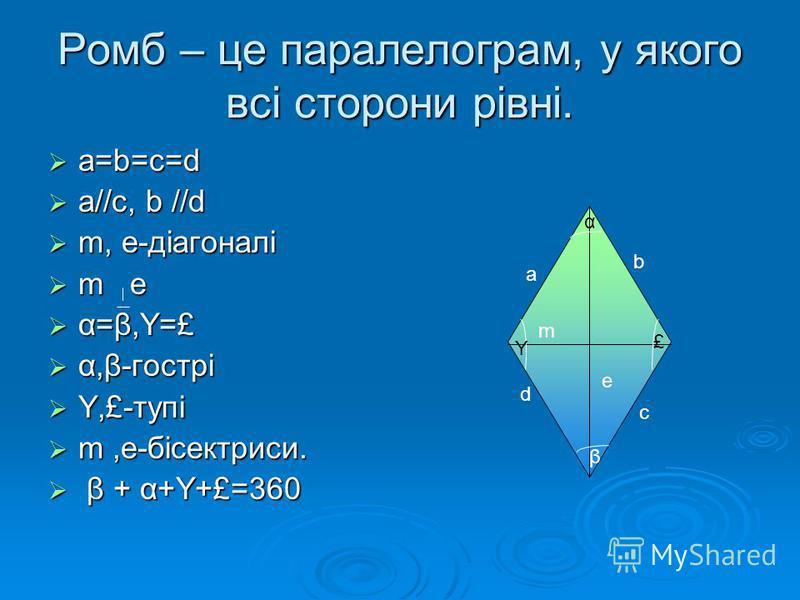 Ромб – це паралелограм, у якого всі сторони рівні. a=b=c=d a//c, b //d m, e-діагоналі m e α=β,Y=£ α,β-гострі Y,£-тупі m,e-бісектриси. β β + α+Y+£=360 a c b d m e β α Y £
